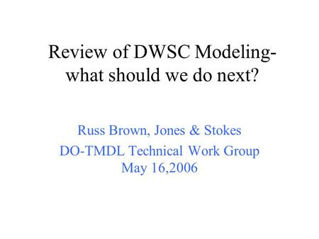 Review of DWSC Modeling- what should we do next? Russ Brown, Jones & Stokes DO-TMDL Technical Work Group May 16,2006.