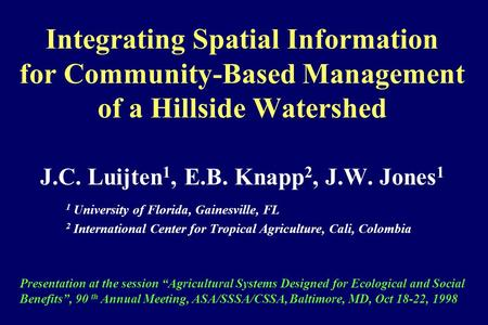 Integrating Spatial Information for Community-Based Management of a Hillside Watershed J.C. Luijten 1, E.B. Knapp 2, J.W. Jones 1 1 University of Florida,