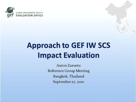 Approach to GEF IW SCS Impact Evaluation Aaron Zazueta Reference Group Meeting Bangkok, Thailand September 27, 2010.