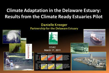 Climate Adaptation in the Delaware Estuary: Results from the Climate Ready Estuaries Pilot CCAC March 17, 2011 Danielle Kreeger Partnership for the Delaware.