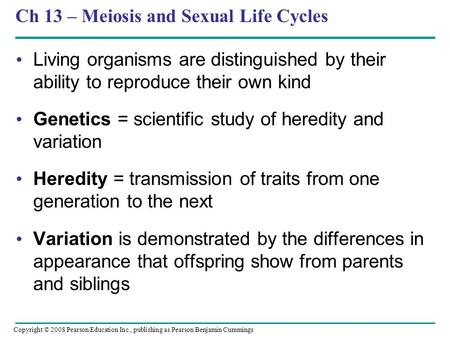 Ch 13 – Meiosis and Sexual Life Cycles Living organisms are distinguished by their ability to reproduce their own kind Genetics = scientific study of heredity.