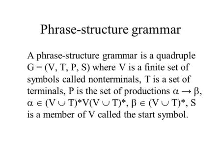 Phrase-structure grammar A phrase-structure grammar is a quadruple G = (V, T, P, S) where V is a finite set of symbols called nonterminals, T is a set.