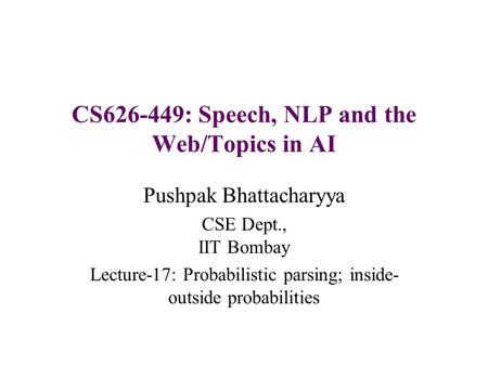 CS626-449: Speech, NLP and the Web/Topics in AI Pushpak Bhattacharyya CSE Dept., IIT Bombay Lecture-17: Probabilistic parsing; inside- outside probabilities.
