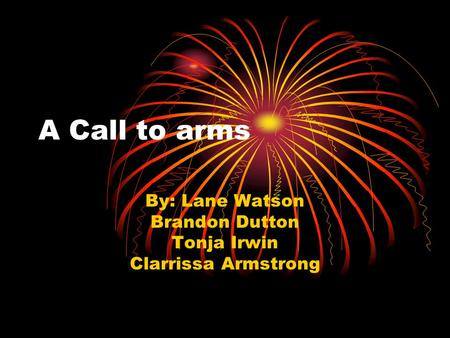 A Call to arms By: Lane Watson Brandon Dutton Tonja Irwin Clarrissa Armstrong.
