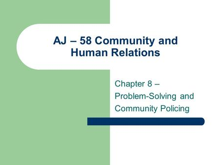 AJ – 58 Community and Human Relations Chapter 8 – Problem-Solving and Community Policing.