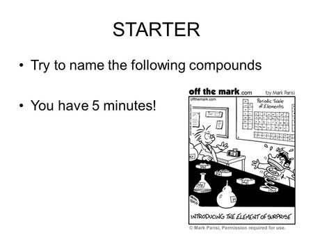 STARTER Try to name the following compounds You have 5 minutes!