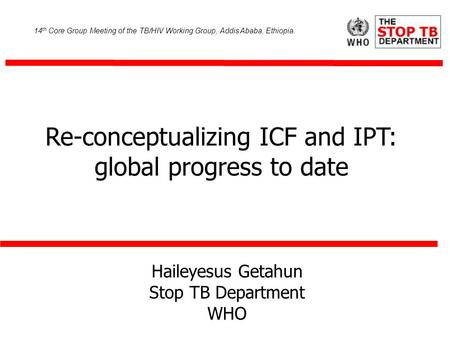 Haileyesus Getahun Stop TB Department WHO Re-conceptualizing ICF and IPT: global progress to date 14 th Core Group Meeting of the TB/HIV Working Group,