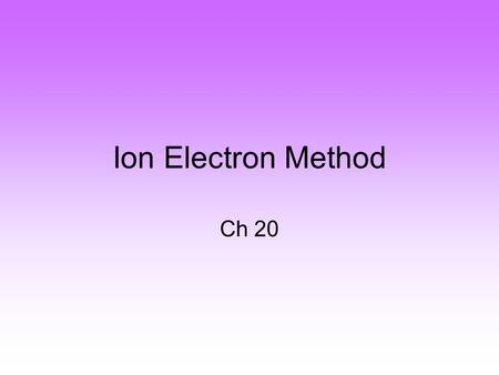 Ion Electron Method Ch 20. Write an oxidation and a reduction half reaction. Sn 2+ → Sn 4+ Hg 2+ + Cl -1 → Hg 2 Cl 2.