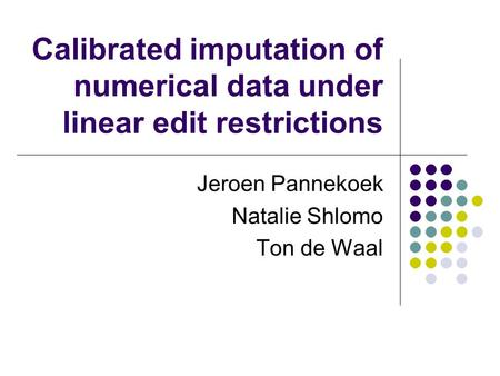Calibrated imputation of numerical data under linear edit restrictions Jeroen Pannekoek Natalie Shlomo Ton de Waal.