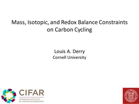 Mass, Isotopic, and Redox Balance Constraints on Carbon Cycling Louis A. Derry Cornell University.