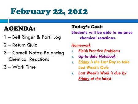 February 22, 2012 AGENDA: 1 – Bell Ringer & Part. Log 2 – Return Quiz 3 – Cornell Notes: Balancing Chemical Reactions 3 – Work Time Today's Goal: Students.