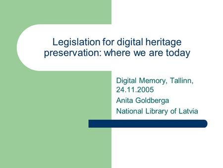 Legislation for digital heritage preservation: where we are today Digital Memory, Tallinn, 24.11.2005 Anita Goldberga National Library of Latvia.