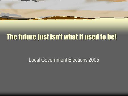 The future just isn't what it used to be! Local Government Elections 2005.