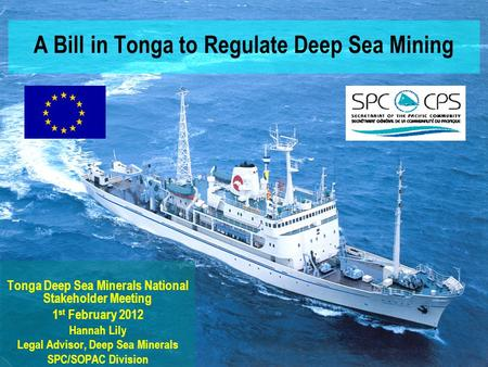 A Bill in Tonga to Regulate Deep Sea Mining Tonga Deep Sea Minerals National Stakeholder Meeting 1 st February 2012 Hannah Lily Legal Advisor, Deep Sea.