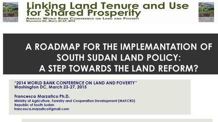 "A ROADMAP FOR THE IMPLEMANTATION OF SOUTH SUDAN LAND POLICY: A STEP TOWARDS THE LAND REFORM? ""2014 WORLD BANK CONFERENCE ON LAND AND POVERTY "" Washington."