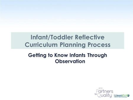 WestEd.org Infant/Toddler Reflective Curriculum Planning Process Getting to Know Infants Through Observation.