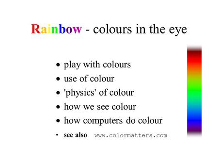 Rainbow - colours in the eye  play with colours  use of colour  'physics' of colour  how we see colour  how computers do colour see also www.colormatters.com.