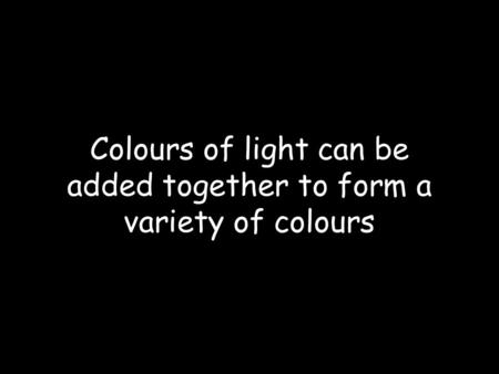 Colours of light can be added together to form a variety of colours.