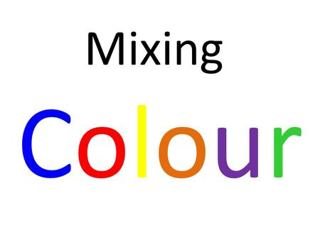 Mixing Colour. All colours are made from variations of one or more of primary colours. 3 Primary Colours.