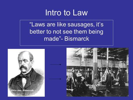 "Intro to Law ""Laws are like sausages, it's better to not see them being made""- Bismarck."