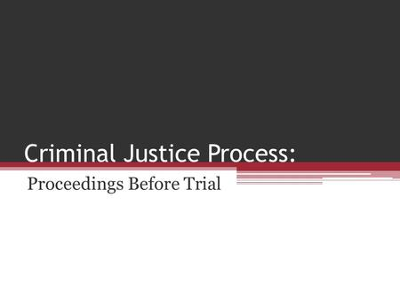 Criminal Justice Process: Proceedings Before Trial.