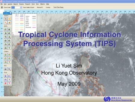 Tropical Cyclone Information Processing System (TIPS) Li Yuet Sim Hong Kong Observatory May 2009.