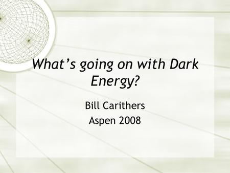 What's going on with Dark Energy? Bill Carithers Aspen 2008.