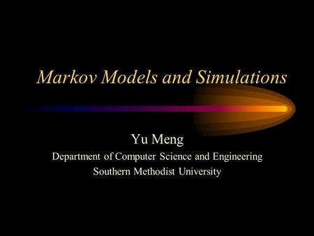 Markov Models and Simulations Yu Meng Department of Computer Science and Engineering Southern Methodist University.