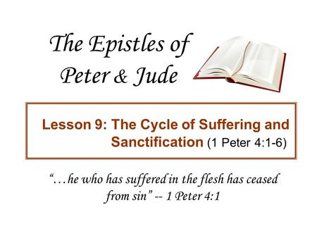"The Epistles of Peter & Jude Lesson 9: The Cycle of Suffering and Sanctification (1 Peter 4:1-6) ""…he who has suffered in the flesh has ceased from sin"""
