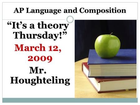 "AP Language and Composition ""It's a theory Thursday!"" March 12, 2009 Mr. Houghteling."