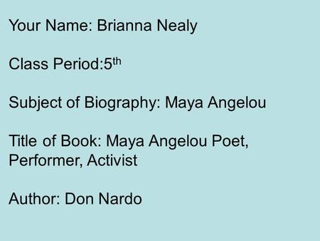 Your Name: Brianna Nealy Class Period:5 th Subject of Biography: Maya Angelou Title of Book: Maya Angelou Poet, Performer, Activist Author: Don Nardo.