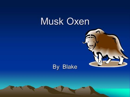 Musk Oxen By Blake Mammal They have fur. It has a backbone. It has babies alive.