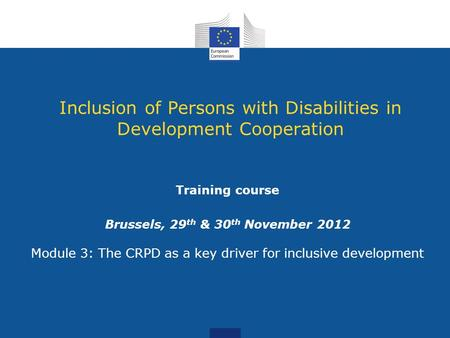 Inclusion of Persons with Disabilities in Development Cooperation Training course Brussels, 29 th & 30 th November 2012 Module 3: The CRPD as a key driver.