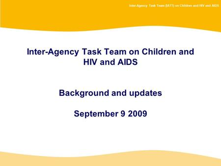 Inter-Agency Task Team (IATT) on Children and HIV and AIDS Inter-Agency Task Team on Children and HIV and AIDS Background and updates September 9 2009.