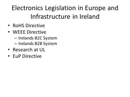 Electronics Legislation in Europe and Infrastructure in Ireland RoHS Directive WEEE Directive – Irelands B2C System – Irelands B2B System Research at UL.