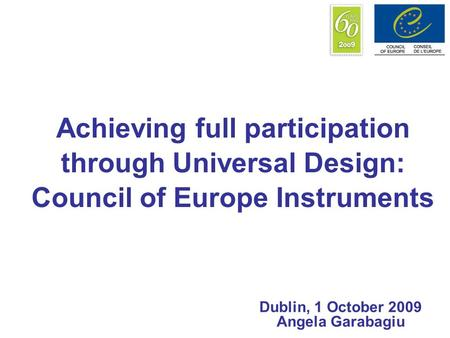 Achieving full participation through Universal Design: Council of Europe Instruments Dublin, 1 October 2009 Angela Garabagiu.