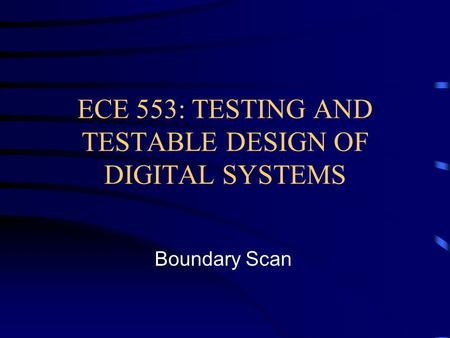 ECE 553: TESTING AND TESTABLE DESIGN OF DIGITAL SYSTEMS Boundary Scan.
