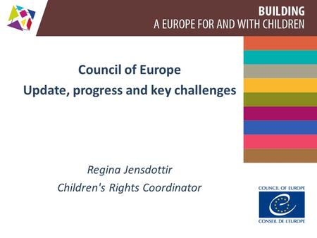 Council of Europe Update, progress and key challenges Regina Jensdottir Children's Rights Coordinator.