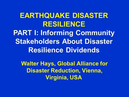 EARTHQUAKE DISASTER RESILIENCE PART I: Informing Community Stakeholders About Disaster Resilience Dividends Walter Hays, Global Alliance for Disaster Reduction,