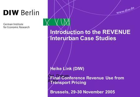Ort, Datum Autor Introduction to the REVENUE Interurban Case Studies Heike Link (DIW) Final Conference Revenue Use from Transport Pricing Brussels, 29-30.
