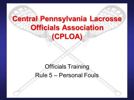 Central Pennsylvania Lacrosse Officials Association (CPLOA) Officials Training Rule 5 – Personal Fouls.