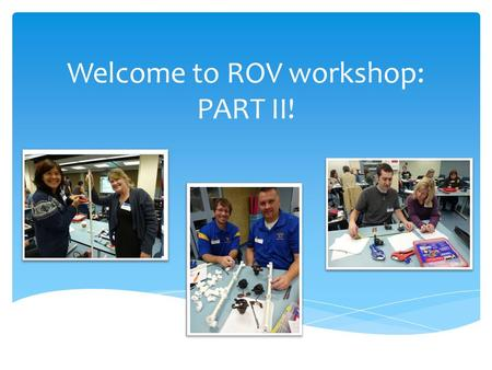 Welcome to ROV workshop: PART II!. Let's get to know each other!