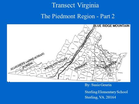 Transect Virginia By: Susie Geurin Sterling Elementary School Sterling, VA. 20164 The Piedmont Region - Part 2.