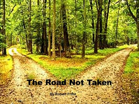 The Road Not Taken By Robert Frost. Stanza 1 Two roads diverged in a yellow wood, And sorry I could not travel And be one traveler, long I stood And.
