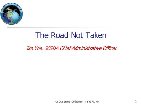 The Road Not Taken Jim Yoe, JCSDA Chief Administrative Officer JCSDA Summer Colloquium Santa Fe, NM 1.