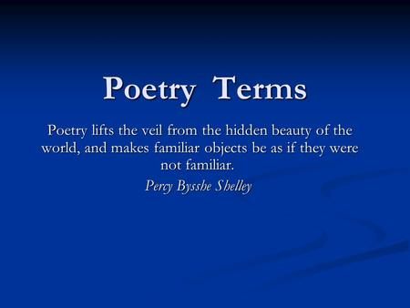Poetry Terms Poetry lifts the veil from the hidden beauty of the world, and makes familiar objects be as if they were not familiar. Poetry lifts the veil.
