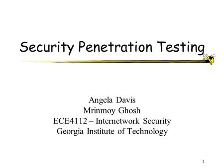 1 Security Penetration Testing Angela Davis Mrinmoy Ghosh ECE4112 – Internetwork Security Georgia Institute of Technology.