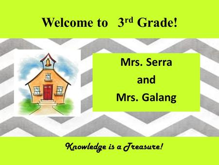 Welcome to 3 rd Grade! Mrs. Serra and Mrs. Galang Knowledge is a Treasure!
