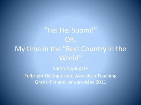 """Hei Hei Suomi!"" OR, My time in the ""Best Country in the World"" Sarah Applegate Fulbright Distinguished Awards in Teaching Grant- Finland January-May 2011."