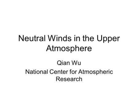 Neutral Winds in the Upper Atmosphere Qian Wu National Center for Atmospheric Research.